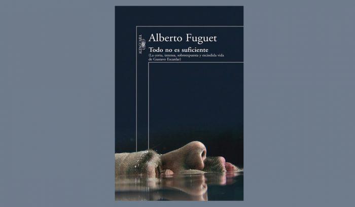 """Crítica literaria: """"Todo no es suficiente"""", el último libro de Alberto Fuguet"""