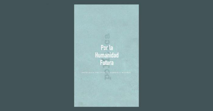 """Libro """"Por la humanidad futura"""" muestra el lado más político de Gabriela Mistral"""
