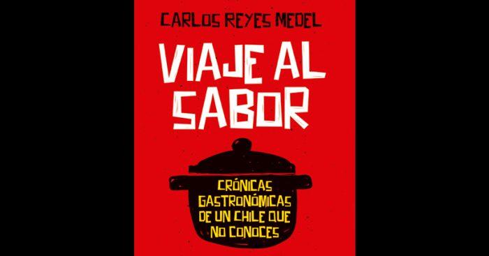 """Carlos Reyes Medel presenta """"Viaje al sabor. Crónicas gastronómicas de un Chile que no conoces"""""""