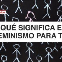 ¿Qué significa el feminismo para ti?