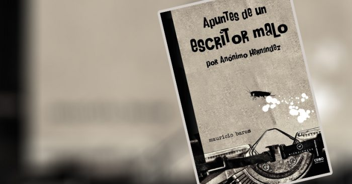"""""""Apuntes de un escritor malo"""" de Mauricio Bares: Todos somos Anónimo Hernández"""