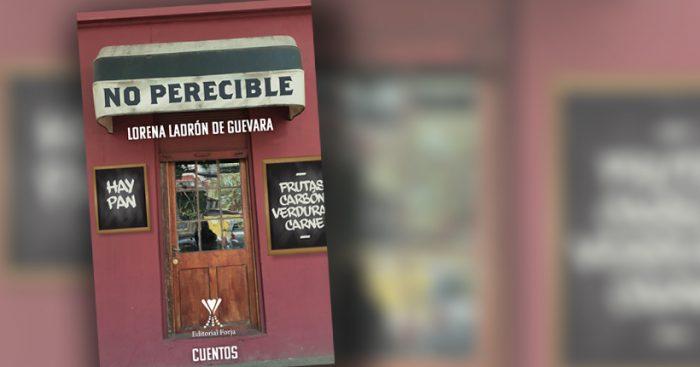 """""""No perecible"""", lo inesperado de lo cotidiano en los cuentos de Lorena Ladrón de Guevara"""