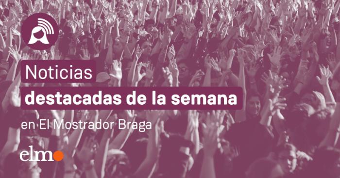 Lo más destacado de la semana en El Mostrador Braga