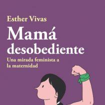"""Llega a Chile el bestseller: """"Mamá desobediente: una mirada feminista a la maternidad"""""""